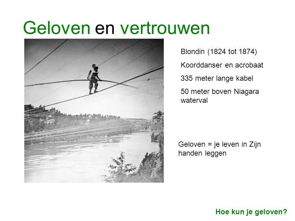 Geloven en vertrouwen Blondin (1824 tot 1874) Koorddanser en acrobaat 335 meter lange kabel 50 meter boven Niagara waterval Geloven = je leven in Zijn