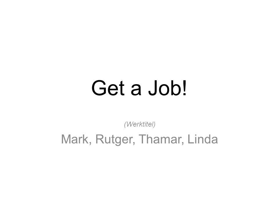 Get a Job! (Werktitel) Mark, Rutger, Thamar, Linda