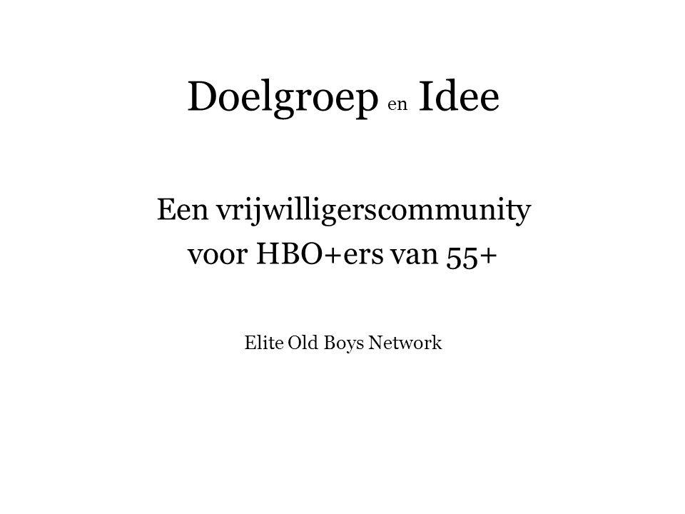 Doelgroep en Idee Een vrijwilligerscommunity voor HBO+ers van 55+ Elite Old Boys Network
