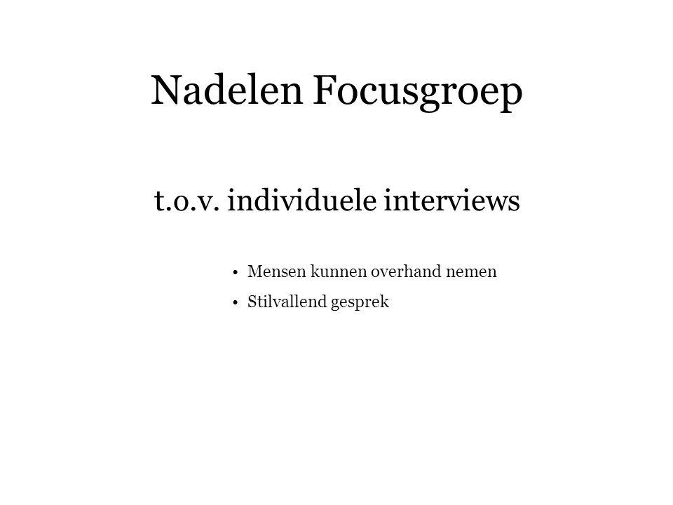 Nadelen Focusgroep t.o.v. individuele interviews Mensen kunnen overhand nemen Stilvallend gesprek