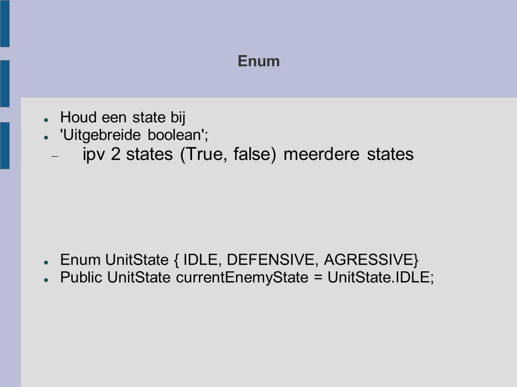 Enum Houd een state bij Uitgebreide boolean ;  ipv 2 states (True, false) meerdere states Enum UnitState { IDLE, DEFENSIVE, AGRESSIVE} Public UnitState currentEnemyState = UnitState.IDLE;