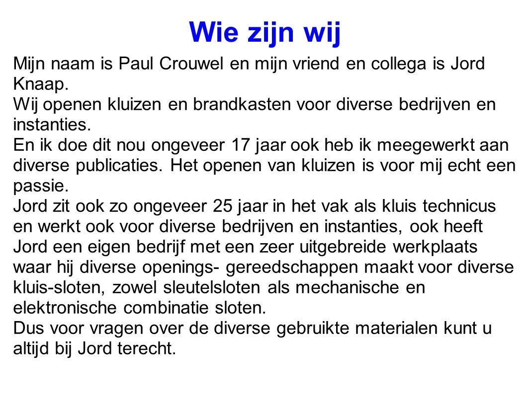 Wie zijn wij Mijn naam is Paul Crouwel en mijn vriend en collega is Jord Knaap. Wij openen kluizen en brandkasten voor diverse bedrijven en instanties