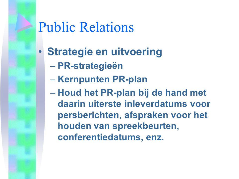 Public Relations Strategie en uitvoering –PR-strategieën –Kernpunten PR-plan –Houd het PR-plan bij de hand met daarin uiterste inleverdatums voor pers