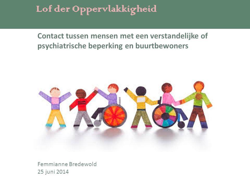 Lof der Oppervlakkigheid Femmianne Bredewold 25 juni 2014 Contact tussen mensen met een verstandelijke of psychiatrische beperking en buurtbewoners