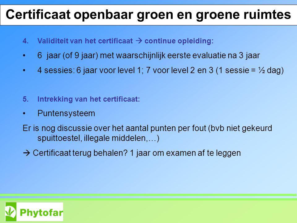 Certificate PPP Espace Vert et Communes 4.Validiteit van het certificaat  continue opleiding: 6 jaar (of 9 jaar) met waarschijnlijk eerste evaluatie na 3 jaar 4 sessies: 6 jaar voor level 1; 7 voor level 2 en 3 (1 sessie = ½ dag) 5.Intrekking van het certificaat: Puntensysteem Er is nog discussie over het aantal punten per fout (bvb niet gekeurd spuittoestel, illegale middelen,…)  Certificaat terug behalen.