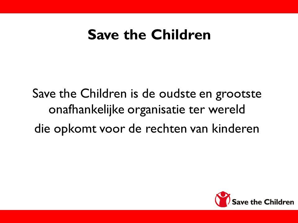 Save the Children Save the Children is de oudste en grootste onafhankelijke organisatie ter wereld die opkomt voor de rechten van kinderen