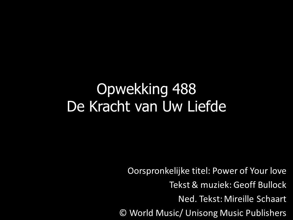 Opwekking 488 De Kracht van Uw Liefde Oorspronkelijke titel: Power of Your love Tekst & muziek: Geoff Bullock Ned.