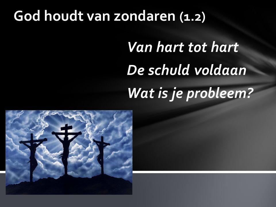 God houdt van zondaren (1.2) Van hart tot hart De schuld voldaan Wat is je probleem?