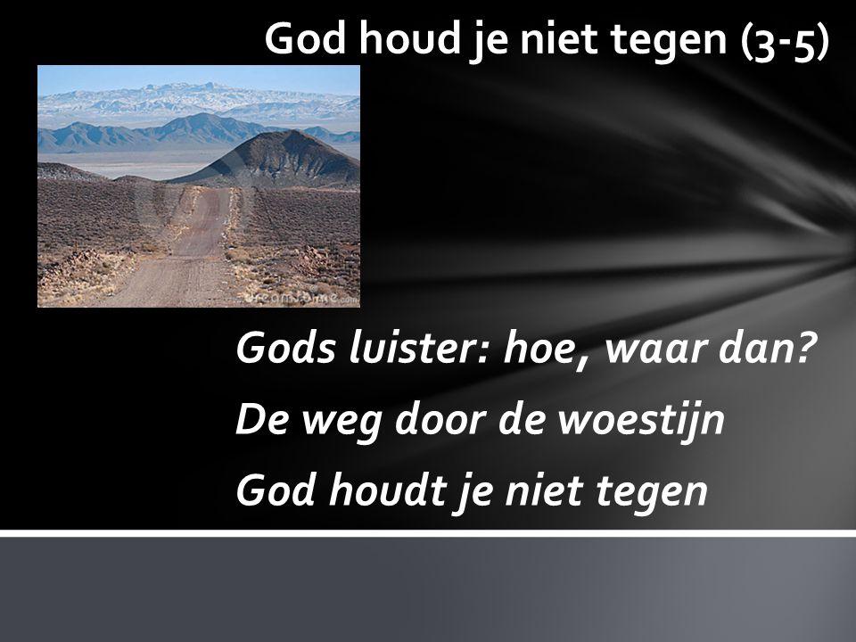God houd je niet tegen (3-5) Gods luister: hoe, waar dan? De weg door de woestijn God houdt je niet tegen