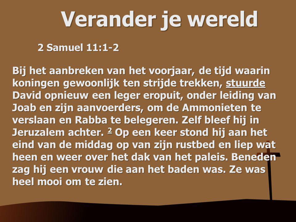 Verander je wereld 2 Samuel 11:1-2 Bij het aanbreken van het voorjaar, de tijd waarin koningen gewoonlijk ten strijde trekken, stuurde David opnieuw een leger eropuit, onder leiding van Joab en zijn aanvoerders, om de Ammonieten te verslaan en Rabba te belegeren.