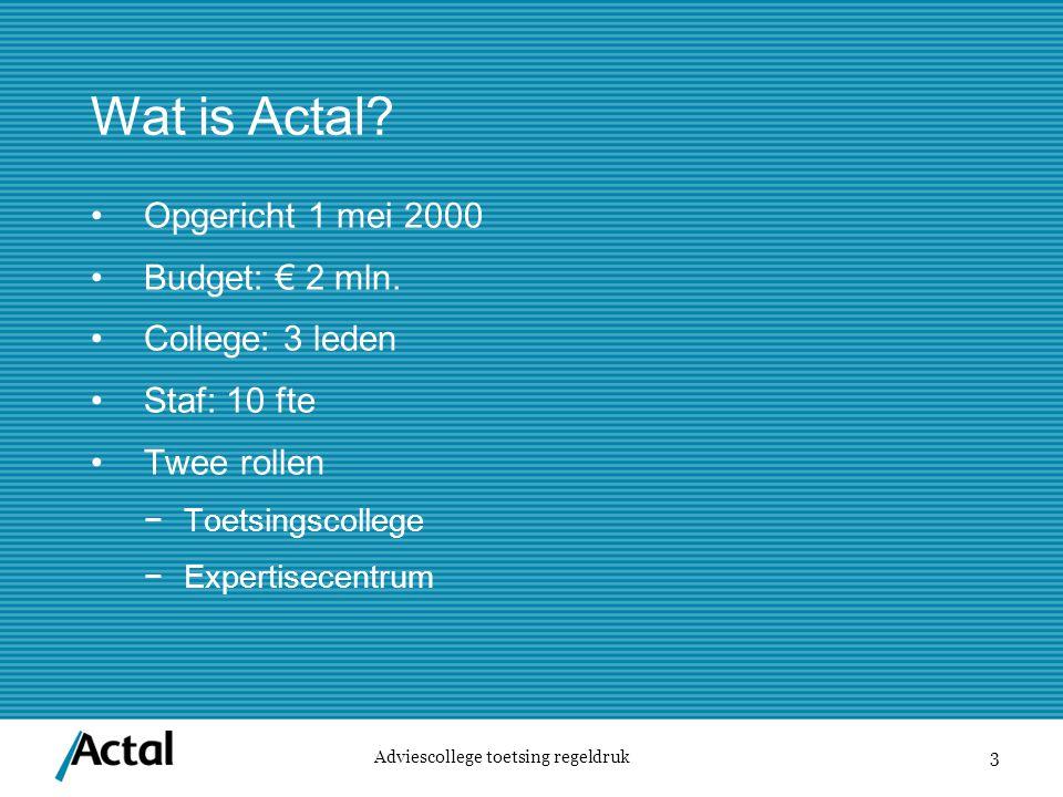 3 Wat is Actal. Adviescollege toetsing regeldruk Opgericht 1 mei 2000 Budget: € 2 mln.
