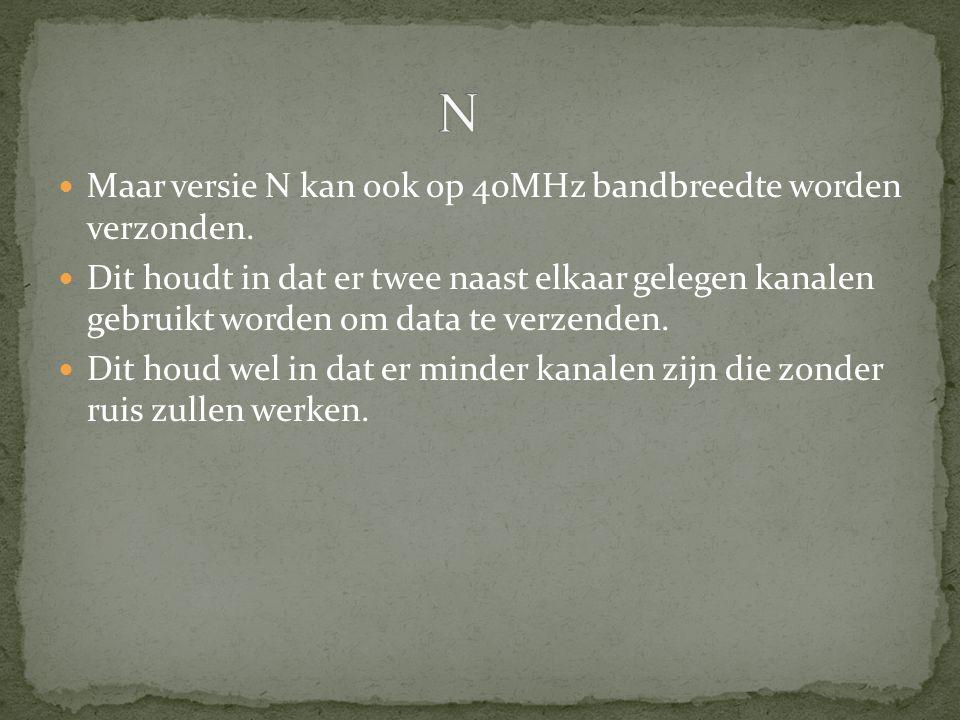Maar versie N kan ook op 40MHz bandbreedte worden verzonden. Dit houdt in dat er twee naast elkaar gelegen kanalen gebruikt worden om data te verzende