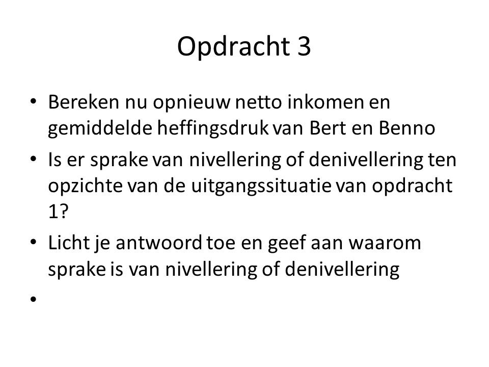Opdracht 3 Bereken nu opnieuw netto inkomen en gemiddelde heffingsdruk van Bert en Benno Is er sprake van nivellering of denivellering ten opzichte va