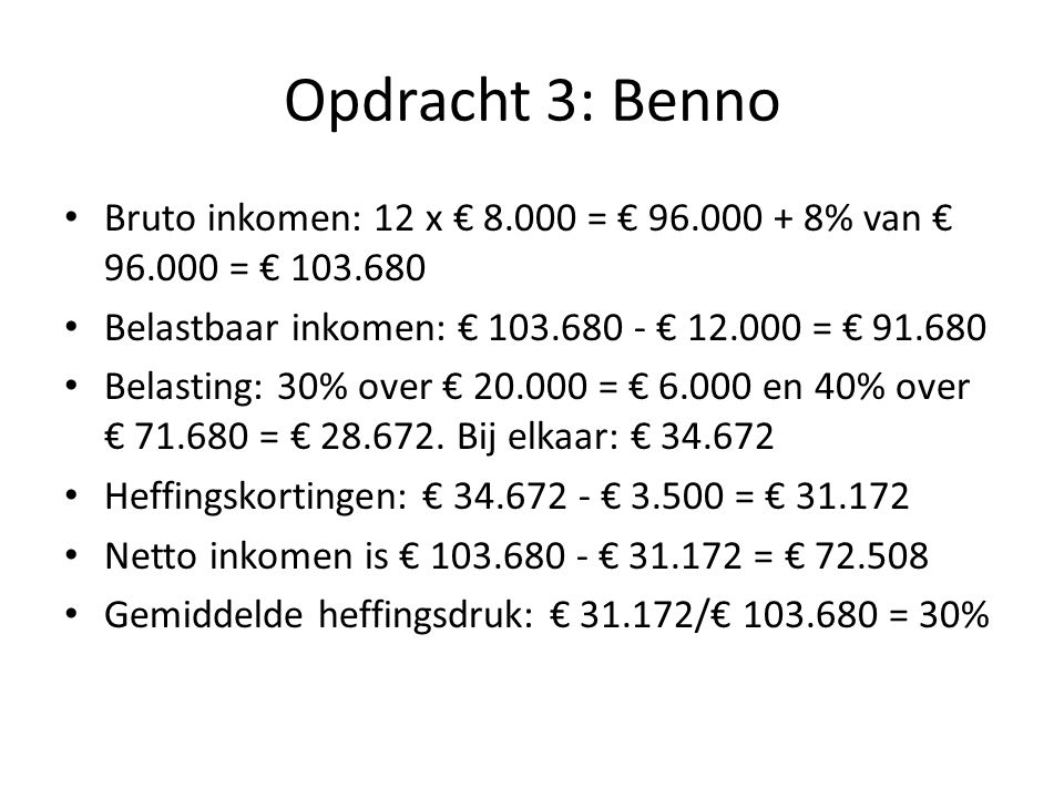 Opdracht 3: Benno Bruto inkomen: 12 x € 8.000 = € 96.000 + 8% van € 96.000 = € 103.680 Belastbaar inkomen: € 103.680 - € 12.000 = € 91.680 Belasting: