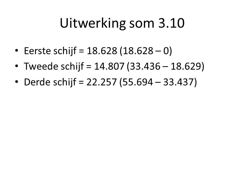 Uitwerking som 3.10 Eerste schijf = 18.628 (18.628 – 0) Tweede schijf = 14.807 (33.436 – 18.629) Derde schijf = 22.257 (55.694 – 33.437)