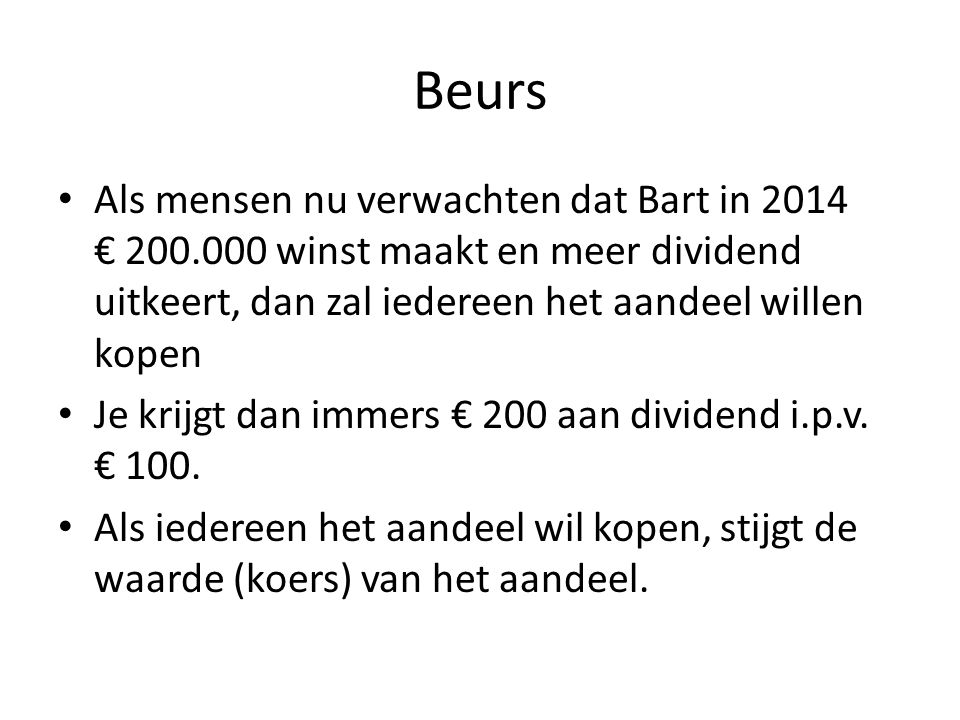 Beurs Als mensen nu verwachten dat Bart in 2014 € 200.000 winst maakt en meer dividend uitkeert, dan zal iedereen het aandeel willen kopen Je krijgt d
