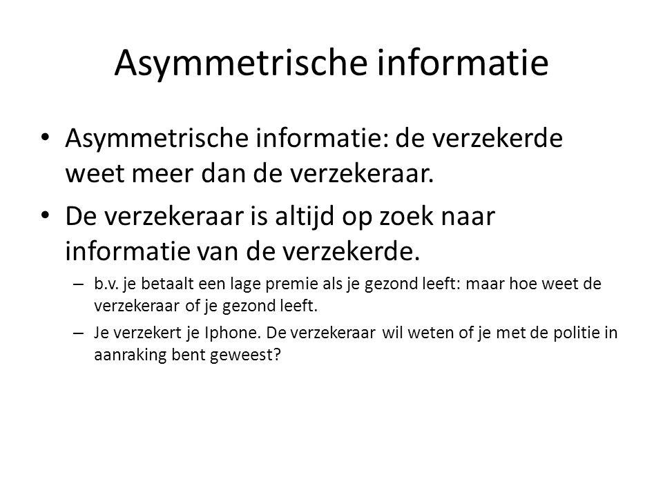 Asymmetrische informatie Asymmetrische informatie: de verzekerde weet meer dan de verzekeraar. De verzekeraar is altijd op zoek naar informatie van de