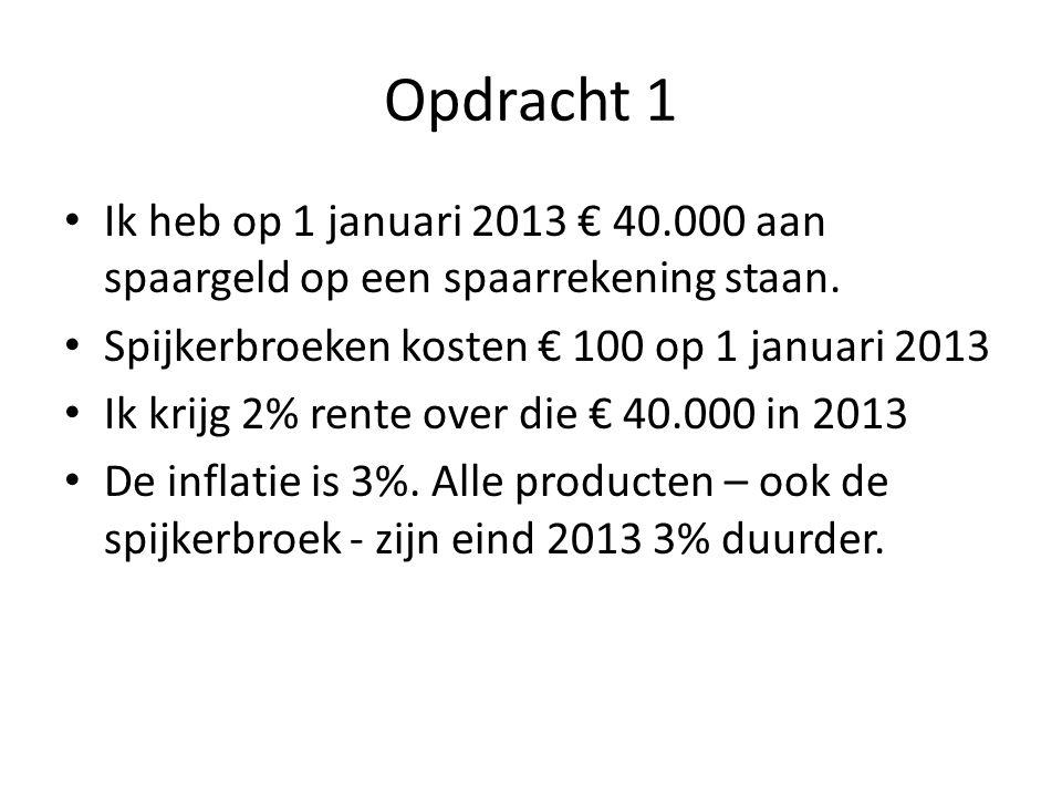 Opdracht 1 Ik heb op 1 januari 2013 € 40.000 aan spaargeld op een spaarrekening staan. Spijkerbroeken kosten € 100 op 1 januari 2013 Ik krijg 2% rente