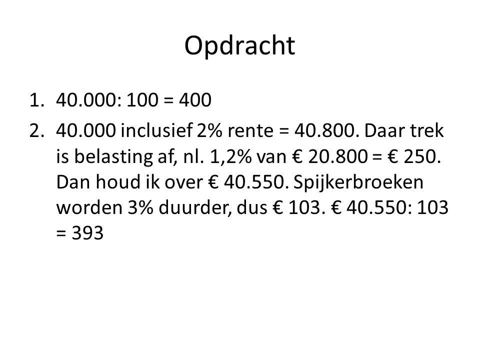 Opdracht 1.40.000: 100 = 400 2.40.000 inclusief 2% rente = 40.800. Daar trek is belasting af, nl. 1,2% van € 20.800 = € 250. Dan houd ik over € 40.550