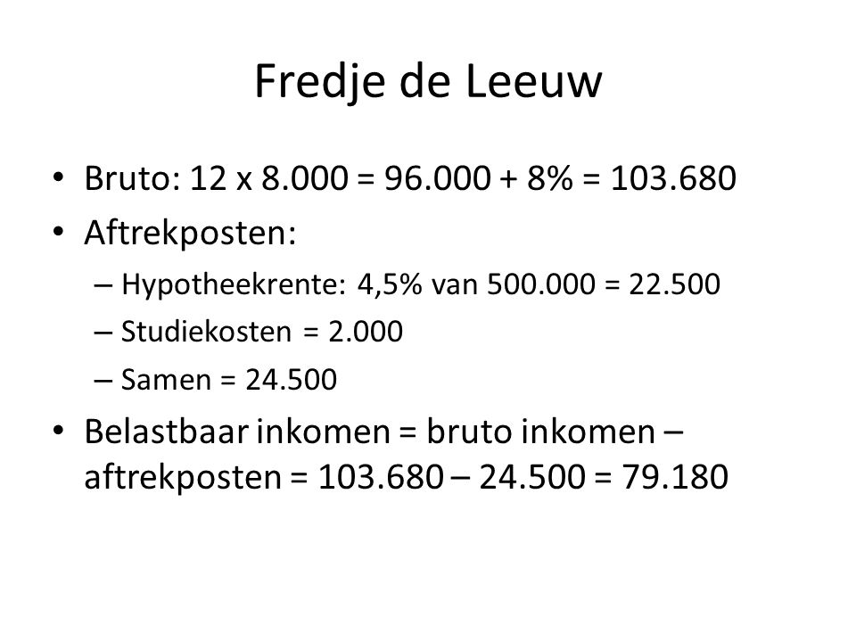 Fredje de Leeuw Bruto: 12 x 8.000 = 96.000 + 8% = 103.680 Aftrekposten: – Hypotheekrente: 4,5% van 500.000 = 22.500 – Studiekosten = 2.000 – Samen = 2