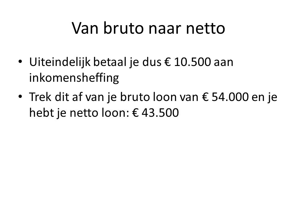 Van bruto naar netto Uiteindelijk betaal je dus € 10.500 aan inkomensheffing Trek dit af van je bruto loon van € 54.000 en je hebt je netto loon: € 43