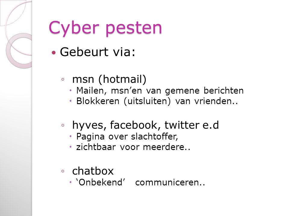 Cyber pesten Gebeurt via: ◦ msn (hotmail)  Mailen, msn'en van gemene berichten  Blokkeren (uitsluiten) van vrienden.. ◦ hyves, facebook, twitter e.d