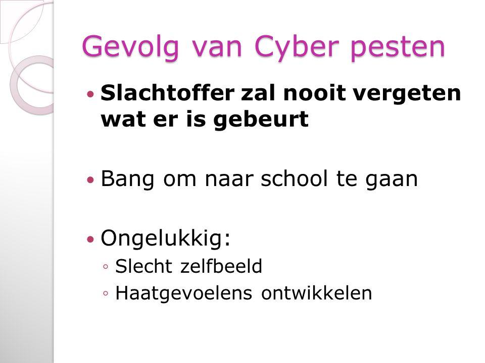 Gevolg van Cyber pesten Slachtoffer zal nooit vergeten wat er is gebeurt Bang om naar school te gaan Ongelukkig: ◦Slecht zelfbeeld ◦Haatgevoelens ontwikkelen
