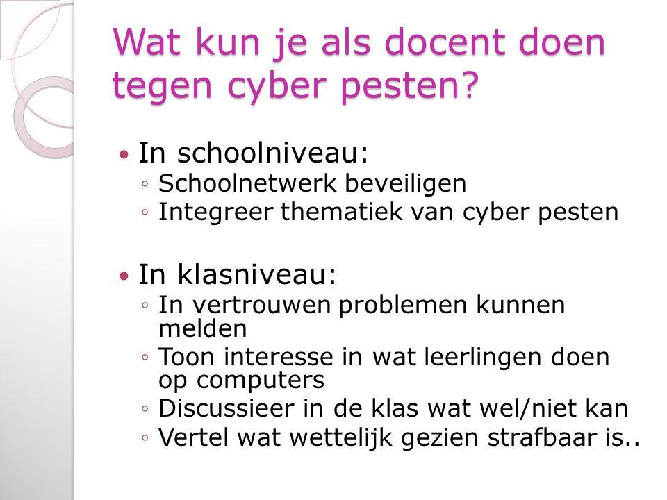 Wat kun je als docent doen tegen cyber pesten? In schoolniveau: ◦Schoolnetwerk beveiligen ◦Integreer thematiek van cyber pesten In klasniveau: ◦In ver