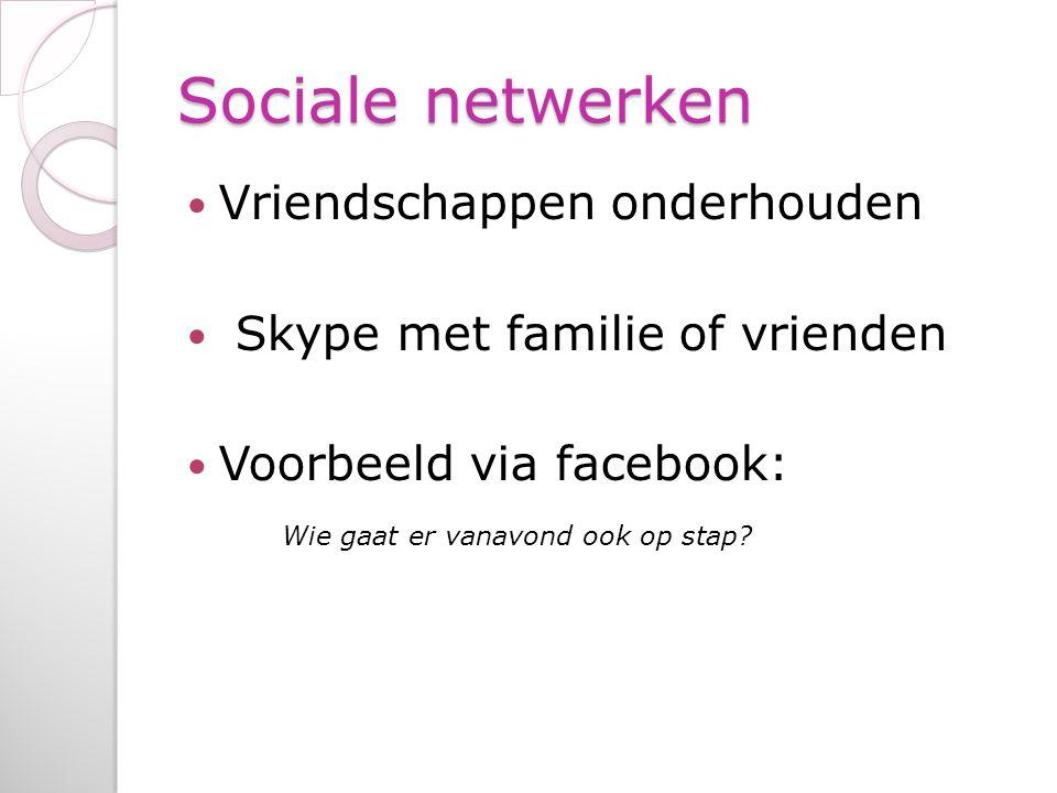 Sociale netwerken Vriendschappen onderhouden Skype met familie of vrienden Voorbeeld via facebook: Wie gaat er vanavond ook op stap?