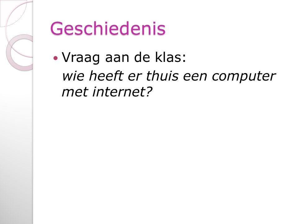 Geschiedenis Vraag aan de klas: wie heeft er thuis een computer met internet?