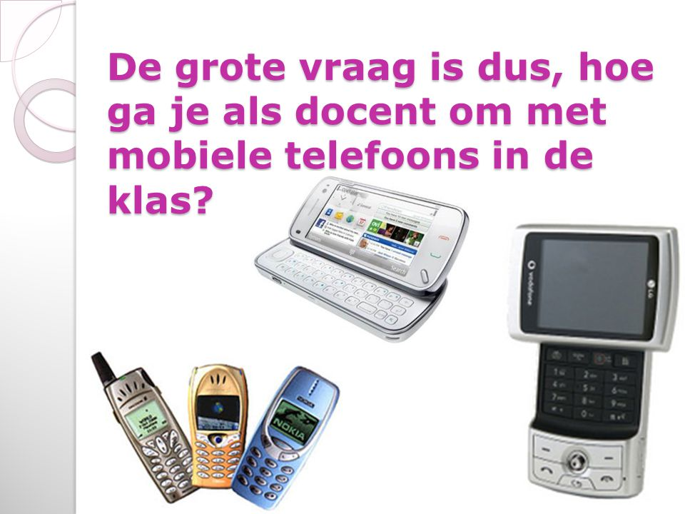 De grote vraag is dus, hoe ga je als docent om met mobiele telefoons in de klas?