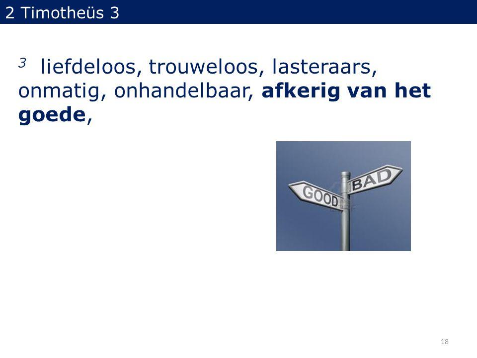 2 Timotheüs 3 3 liefdeloos, trouweloos, lasteraars, onmatig, onhandelbaar, afkerig van het goede, 18