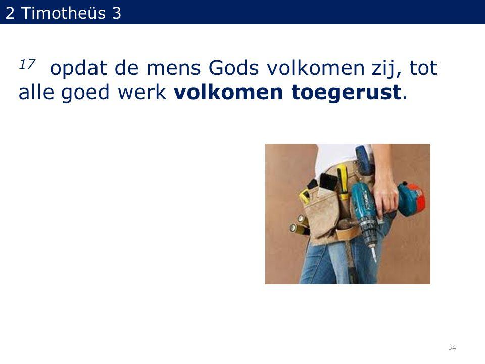 2 Timotheüs 3 17 opdat de mens Gods volkomen zij, tot alle goed werk volkomen toegerust. 34
