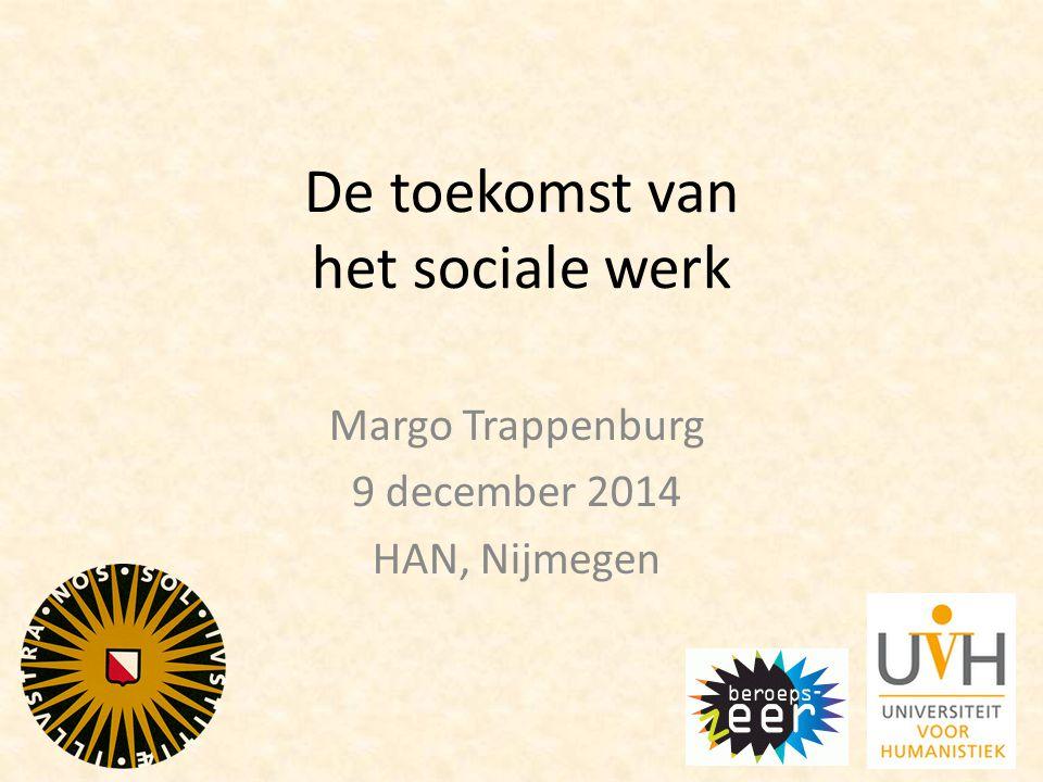 De toekomst van het sociale werk Margo Trappenburg 9 december 2014 HAN, Nijmegen
