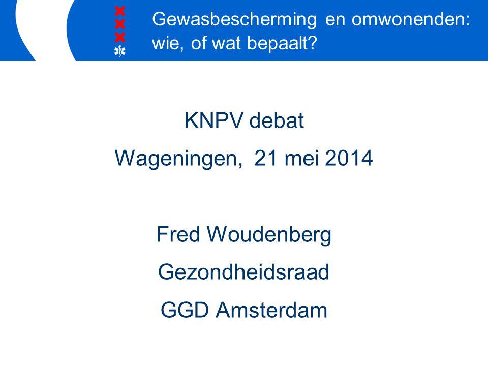 KNPV debat Wageningen, 21 mei 2014 Fred Woudenberg Gezondheidsraad GGD Amsterdam Gewasbescherming en omwonenden: wie, of wat bepaalt?