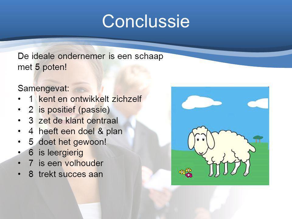 Conclussie De ideale ondernemer is een schaap met 5 poten! Samengevat: 1 kent en ontwikkelt zichzelf 2 is positief (passie) 3 zet de klant centraal 4