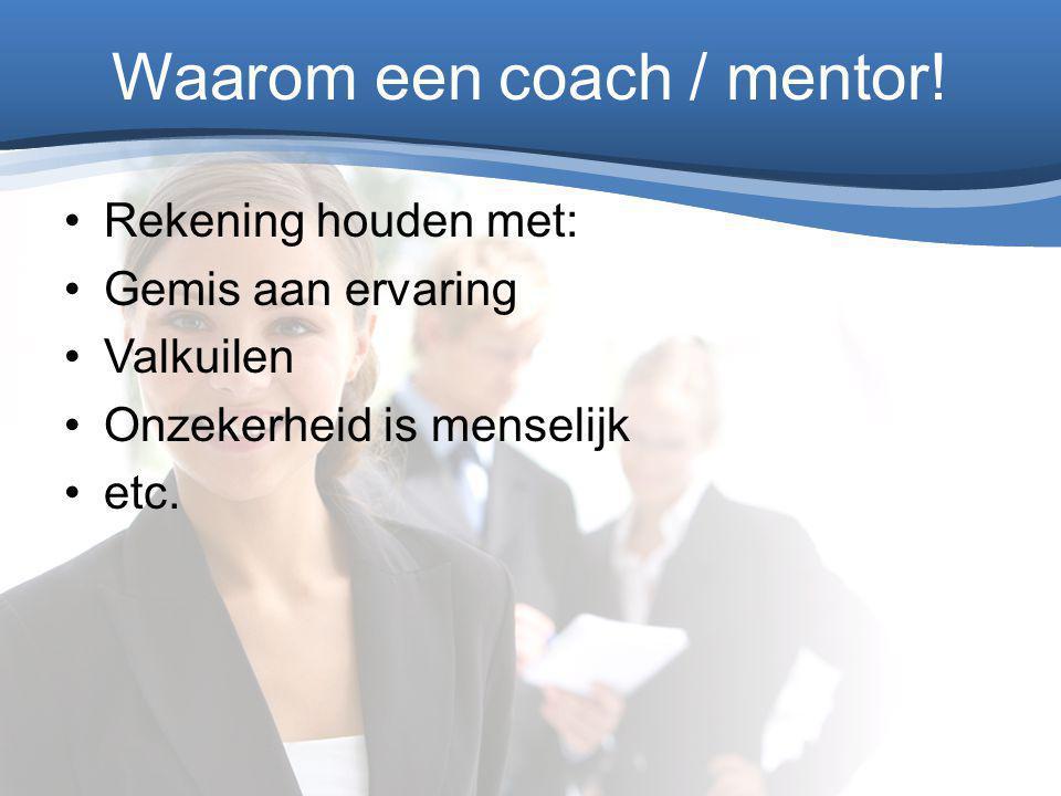 Waarom een coach / mentor! Rekening houden met: Gemis aan ervaring Valkuilen Onzekerheid is menselijk etc.