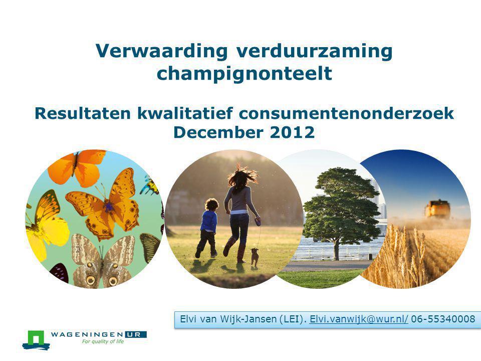 Verwaarding verduurzaming champignonteelt Resultaten kwalitatief consumentenonderzoek December 2012 Elvi van Wijk-Jansen (LEI).