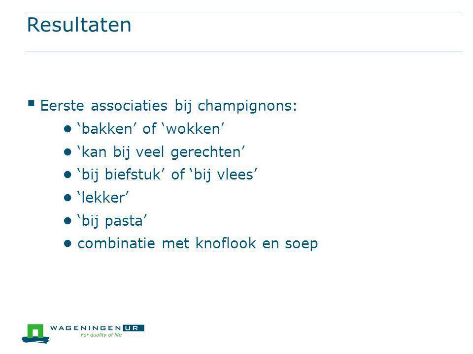 Resultaten  Eerste associaties bij champignons: ● 'bakken' of 'wokken' ● 'kan bij veel gerechten' ● 'bij biefstuk' of 'bij vlees' ● 'lekker' ● 'bij pasta' ● combinatie met knoflook en soep