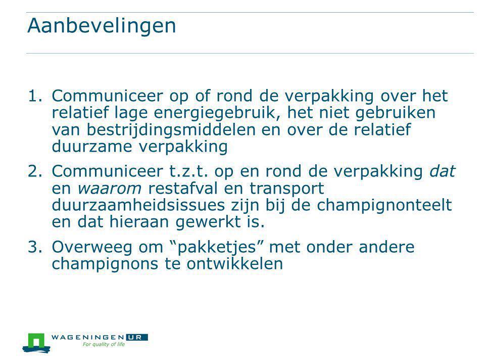 Aanbevelingen 1.Communiceer op of rond de verpakking over het relatief lage energiegebruik, het niet gebruiken van bestrijdingsmiddelen en over de relatief duurzame verpakking 2.Communiceer t.z.t.