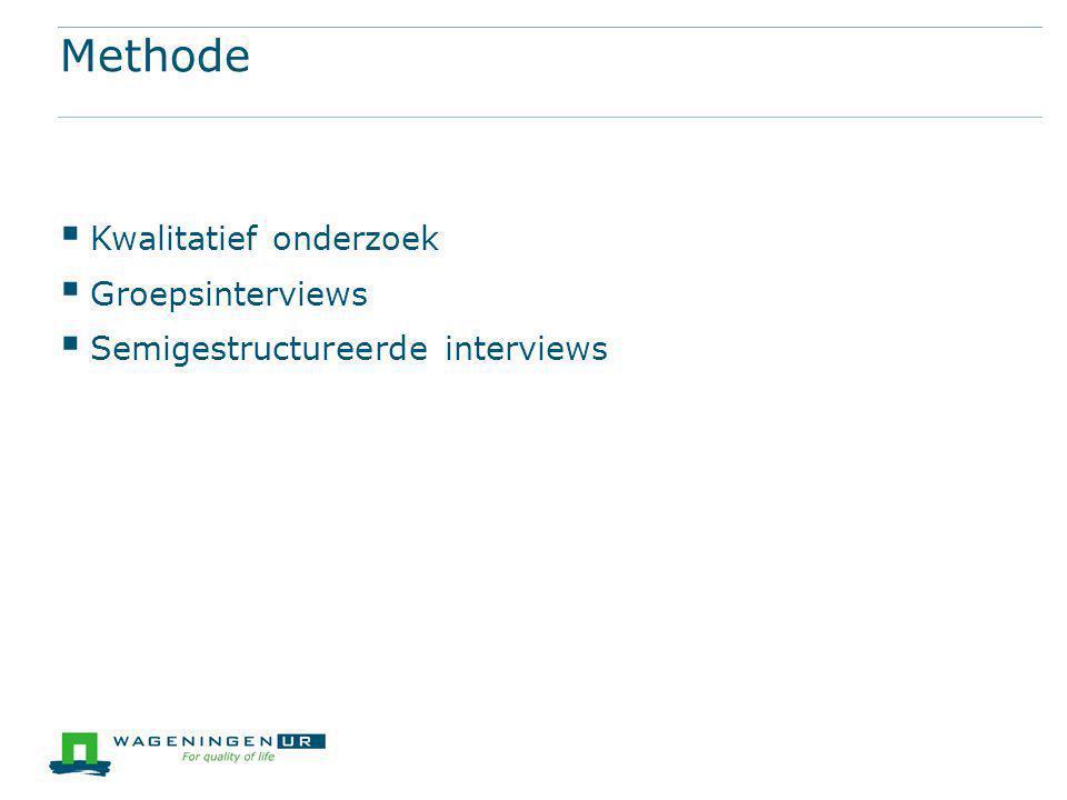 Methode  Kwalitatief onderzoek  Groepsinterviews  Semigestructureerde interviews