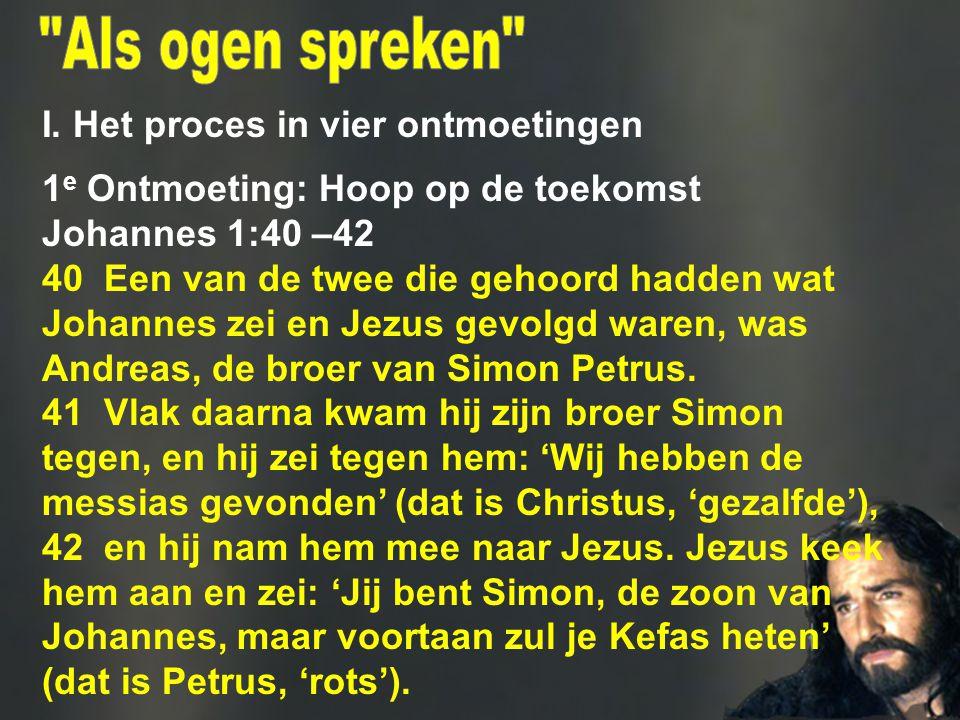 I. Het proces in vier ontmoetingen 1 e Ontmoeting: Hoop op de toekomst Johannes 1:40 –42 40 Een van de twee die gehoord hadden wat Johannes zei en Jez