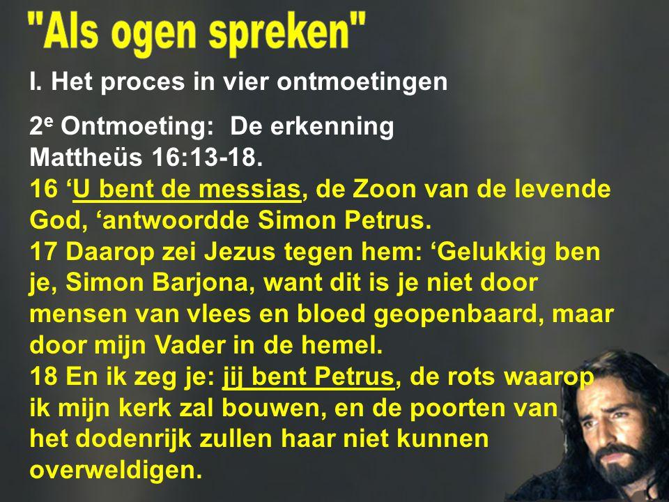 I. Het proces in vier ontmoetingen 2 e Ontmoeting: De erkenning Mattheüs 16:13 ‑ 18. 16 'U bent de messias, de Zoon van de levende God, 'antwoordde Si