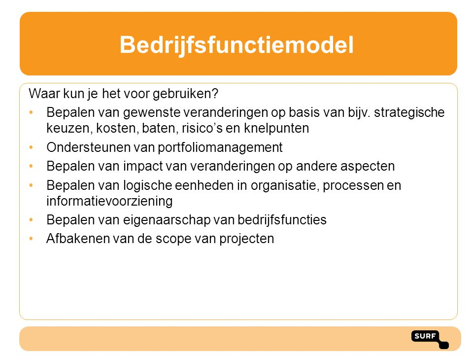 Bedrijfsfunctiemodel Waar kun je het voor gebruiken? Bepalen van gewenste veranderingen op basis van bijv. strategische keuzen, kosten, baten, risico'