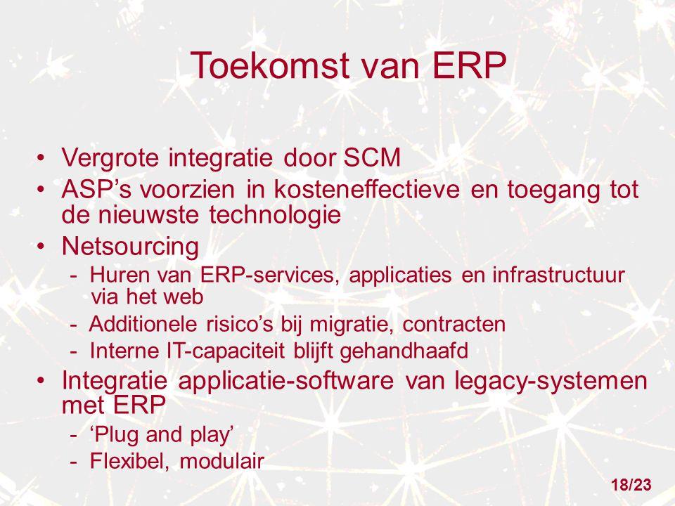 Toekomst van ERP Vergrote integratie door SCM ASP's voorzien in kosteneffectieve en toegang tot de nieuwste technologie Netsourcing - Huren van ERP-services, applicaties en infrastructuur via het web - Additionele risico's bij migratie, contracten - Interne IT-capaciteit blijft gehandhaafd Integratie applicatie-software van legacy-systemen met ERP - 'Plug and play' - Flexibel, modulair 18/23