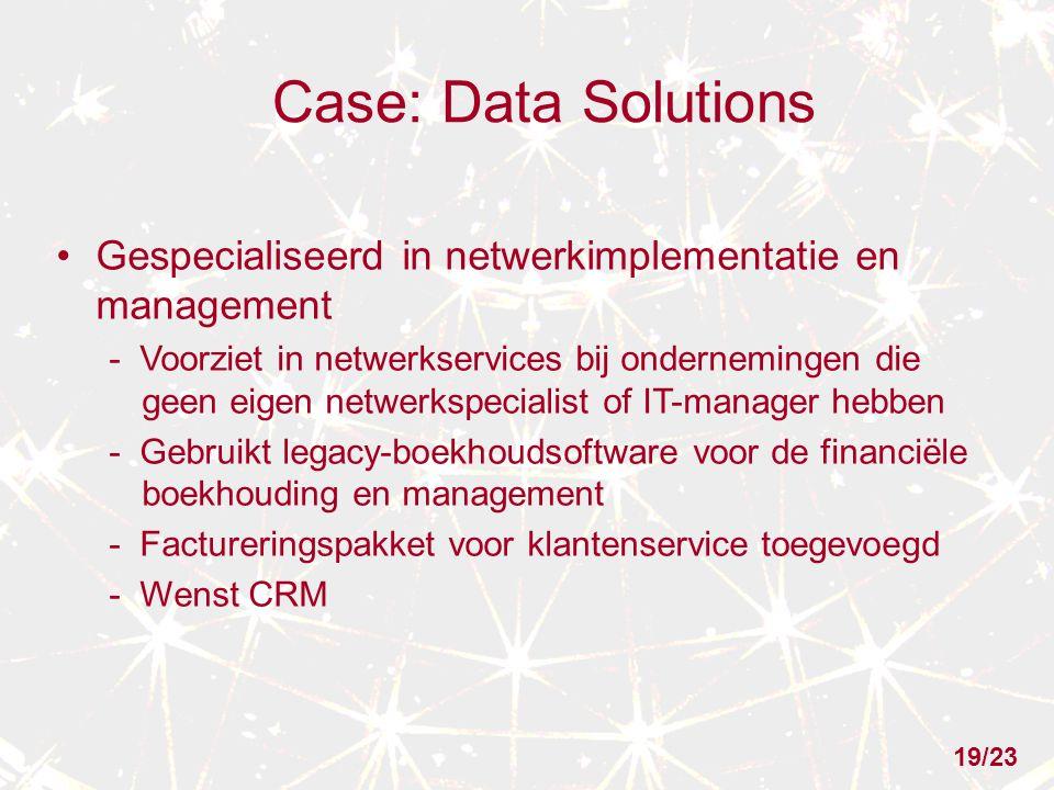 Case: Data Solutions Gespecialiseerd in netwerkimplementatie en management - Voorziet in netwerkservices bij ondernemingen die geen eigen netwerkspecialist of IT-manager hebben - Gebruikt legacy-boekhoudsoftware voor de financiële boekhouding en management - Factureringspakket voor klantenservice toegevoegd - Wenst CRM 19/23