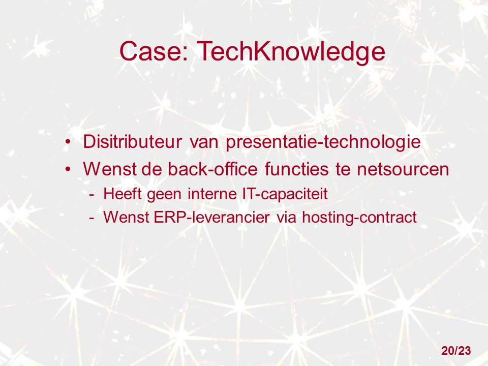 Case: TechKnowledge Disitributeur van presentatie-technologie Wenst de back-office functies te netsourcen - Heeft geen interne IT-capaciteit - Wenst E
