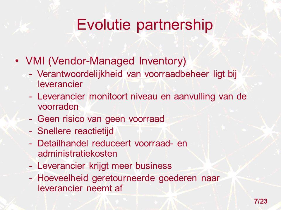 Evolutie partnership VMI (Vendor-Managed Inventory) - Verantwoordelijkheid van voorraadbeheer ligt bij leverancier - Leverancier monitoort niveau en aanvulling van de voorraden - Geen risico van geen voorraad - Snellere reactietijd - Detailhandel reduceert voorraad- en administratiekosten - Leverancier krijgt meer business - Hoeveelheid geretourneerde goederen naar leverancier neemt af 7/23
