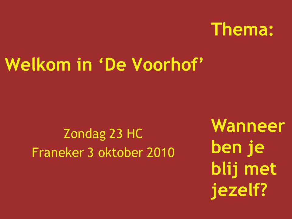 Welkom in 'De Voorhof' Zondag 23 HC Franeker 3 oktober 2010 Thema: Wanneer ben je blij met jezelf