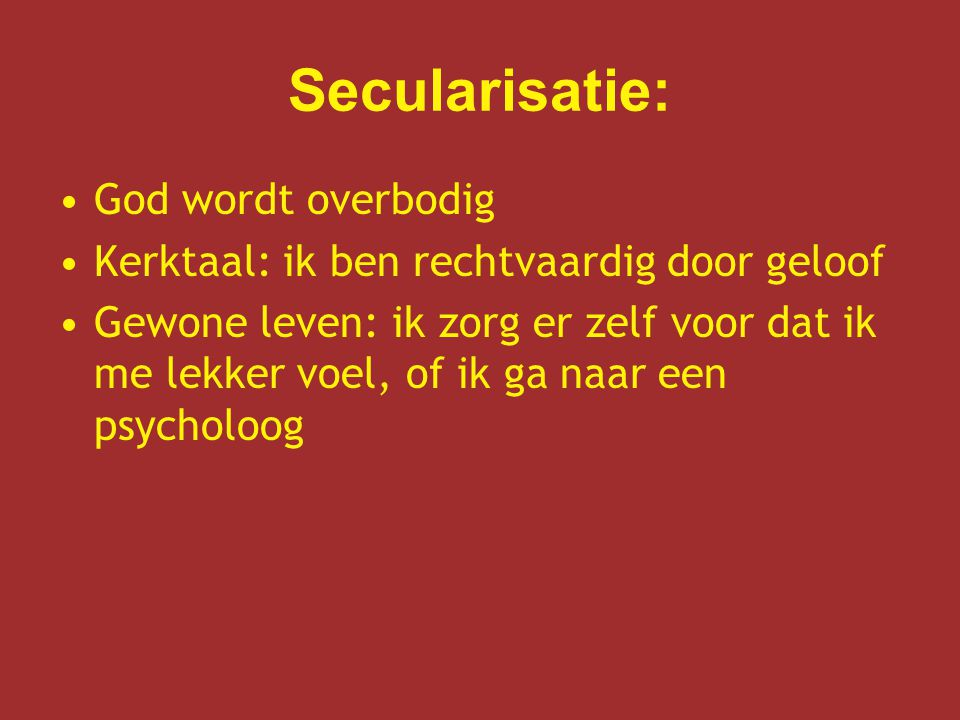 Secularisatie: God wordt overbodig Kerktaal: ik ben rechtvaardig door geloof Gewone leven: ik zorg er zelf voor dat ik me lekker voel, of ik ga naar een psycholoog